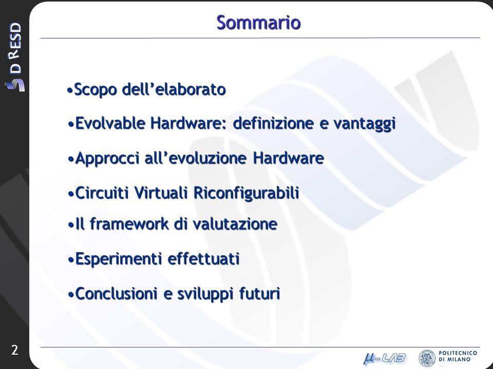 2 Sommario Scopo dellelaboratoScopo dellelaborato Evolvable Hardware: definizione e vantaggiEvolvable Hardware: definizione e vantaggi Approcci allevoluzione HardwareApprocci allevoluzione Hardware Circuiti Virtuali RiconfigurabiliCircuiti Virtuali Riconfigurabili Il framework di valutazioneIl framework di valutazione Esperimenti effettuatiEsperimenti effettuati Conclusioni e sviluppi futuriConclusioni e sviluppi futuri