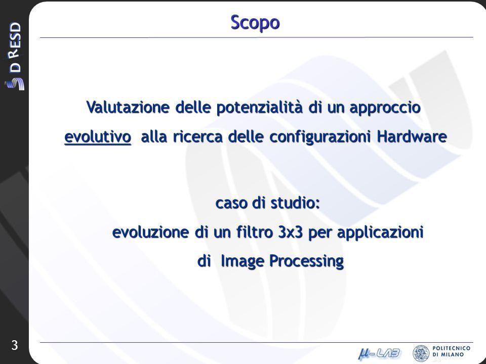 3 Scopo Valutazione delle potenzialità di un approccio evolutivo alla ricerca delle configurazioni Hardware caso di studio: evoluzione di un filtro 3x3 per applicazioni di Image Processing