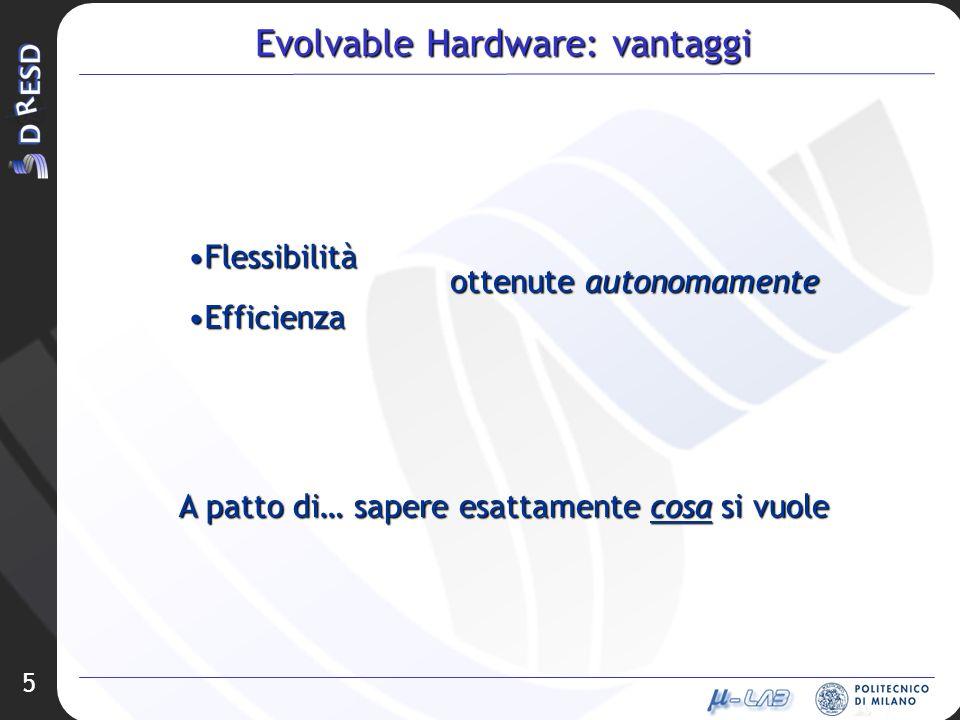 5 Evolvable Hardware: vantaggi FlessibilitàFlessibilità EfficienzaEfficienza A patto di… sapere esattamente cosa si vuole ottenute autonomamente