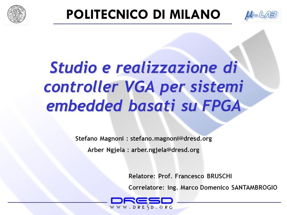 POLITECNICO DI MILANO Studio e realizzazione di controller VGA per sistemi embedded basati su FPGA Stefano Magnoni : stefano.magnoni@dresd.org Arber N