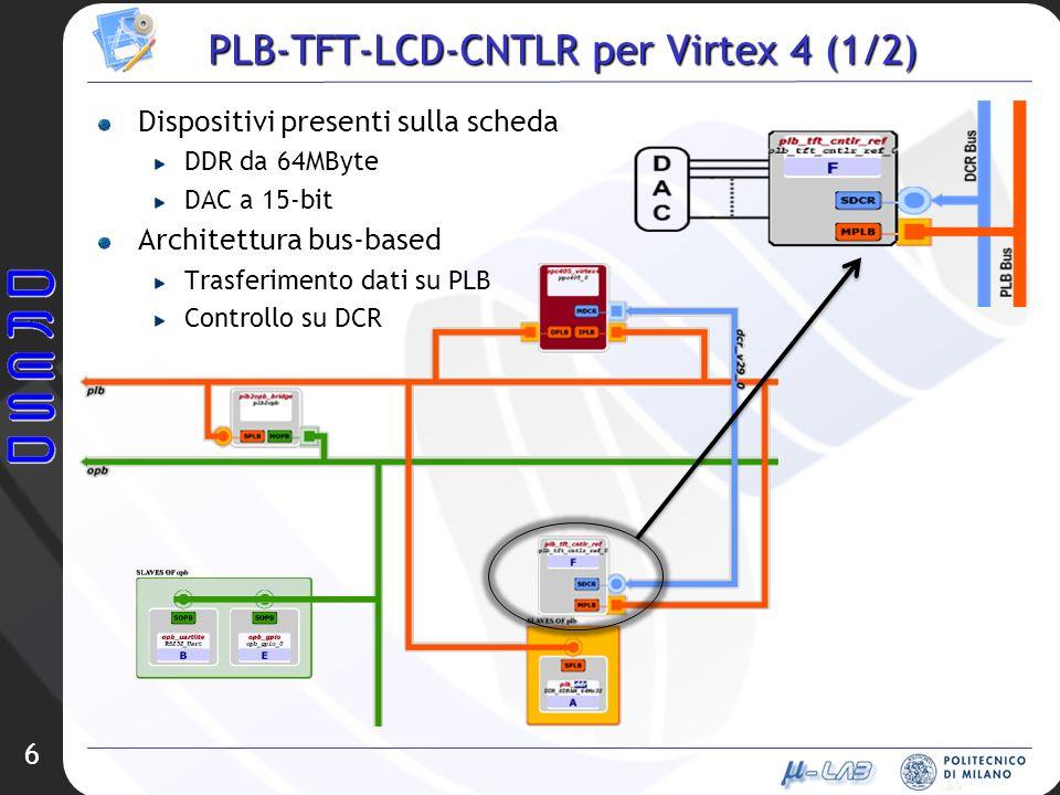6 PLB-TFT-LCD-CNTLR per Virtex 4 (1/2) Dispositivi presenti sulla scheda DDR da 64MByte DAC a 15-bit Architettura bus-based Trasferimento dati su PLB