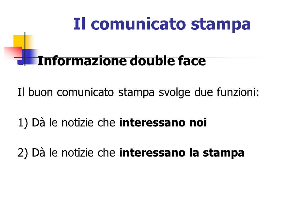 Il comunicato stampa Informazione double face Il buon comunicato stampa svolge due funzioni: 1) Dà le notizie che interessano noi 2) Dà le notizie che interessano la stampa