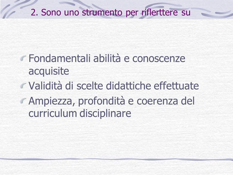 2. Sono uno strumento per riflerttere su Fondamentali abilità e conoscenze acquisite Validità di scelte didattiche effettuate Ampiezza, profondità e c