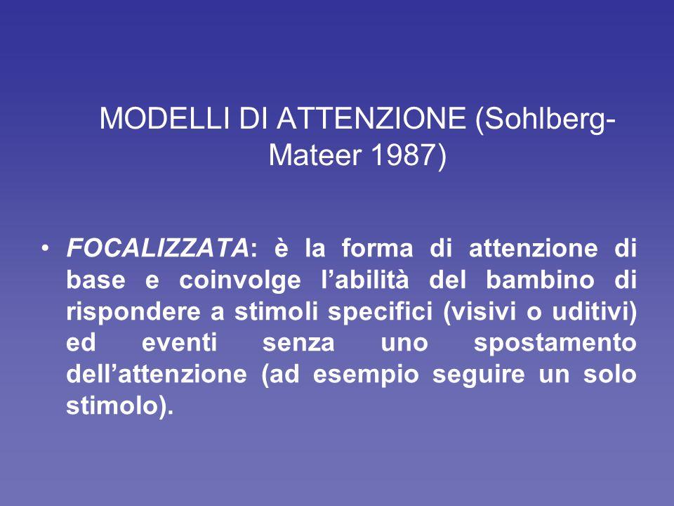 MODELLI DI ATTENZIONE (Sohlberg- Mateer 1987) FOCALIZZATA: è la forma di attenzione di base e coinvolge labilità del bambino di rispondere a stimoli specifici (visivi o uditivi) ed eventi senza uno spostamento dellattenzione (ad esempio seguire un solo stimolo).