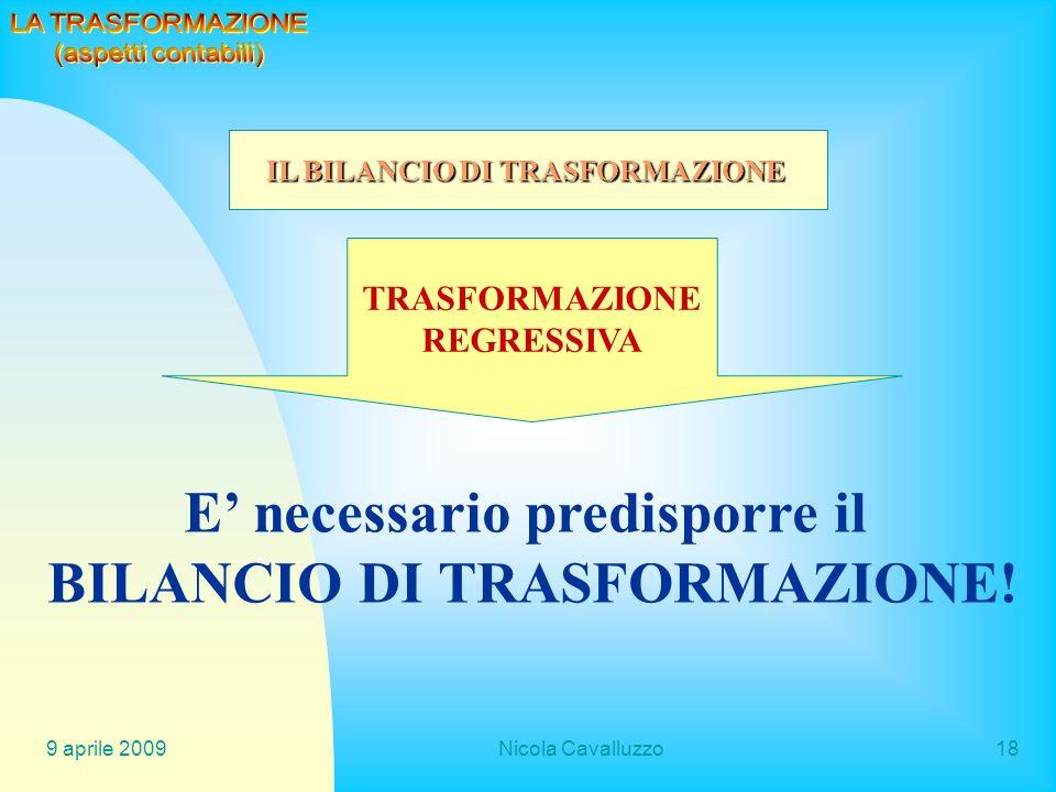 9 aprile 2009Nicola Cavalluzzo18 E necessario predisporre il BILANCIO DI TRASFORMAZIONE! IL BILANCIO DI TRASFORMAZIONE TRASFORMAZIONE REGRESSIVA