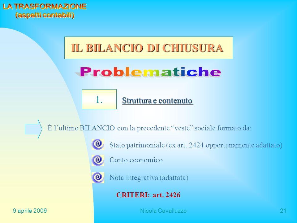 9 aprile 2009Nicola Cavalluzzo21 1. Struttura e contenuto È lultimo BILANCIO con la precedente veste sociale formato da: Stato patrimoniale (ex art. 2