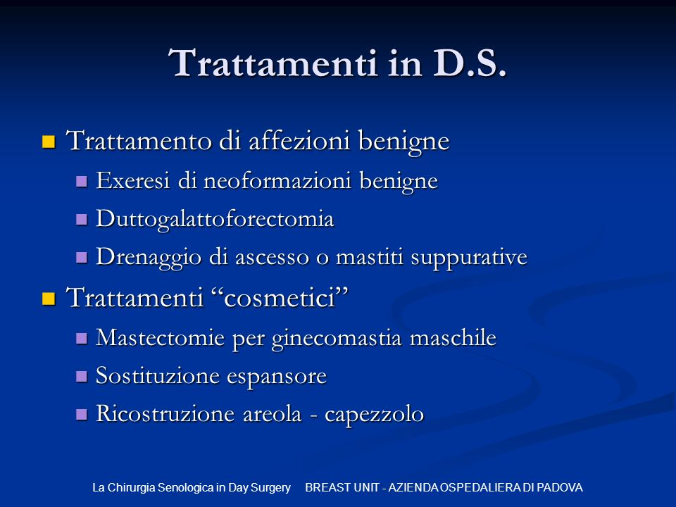La Chirurgia Senologica in Day Surgery BREAST UNIT - AZIENDA OSPEDALIERA DI PADOVA Trattamenti in D.S. Trattamento di affezioni benigne Trattamento di