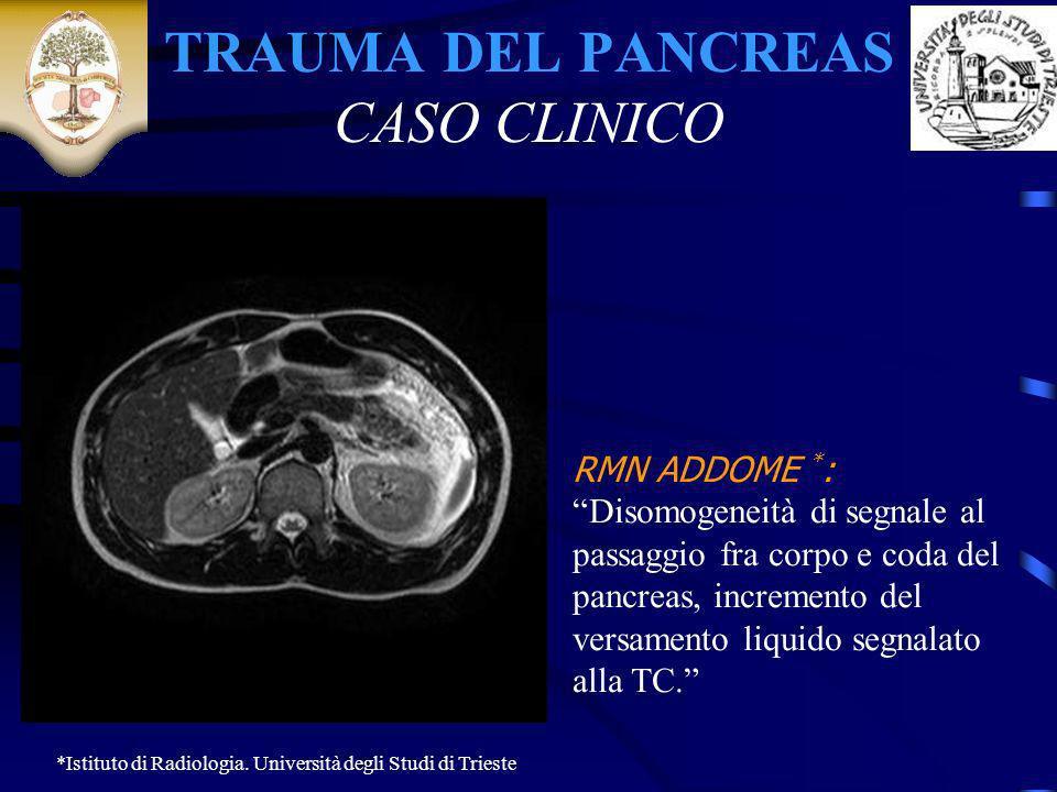 TRAUMA DEL PANCREAS CASO CLINICO RMN ADDOME * : Disomogeneità di segnale al passaggio fra corpo e coda del pancreas, incremento del versamento liquido