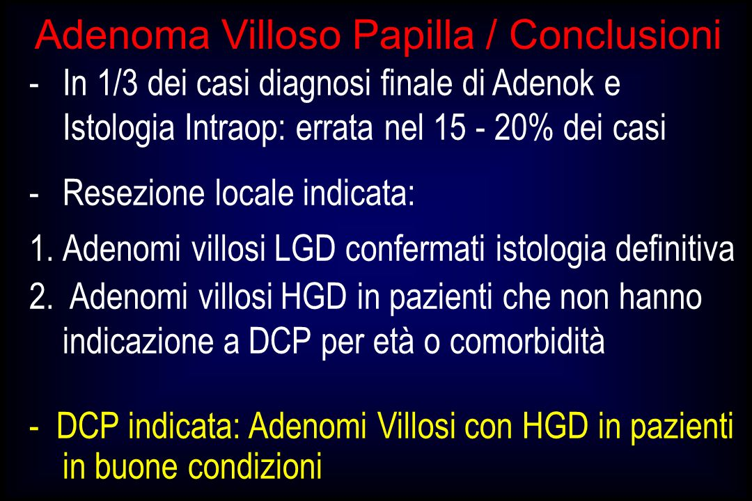Adenoma Villoso Papilla / Conclusioni -In 1/3 dei casi diagnosi finale di Adenok e Istologia Intraop: errata nel 15 - 20% dei casi -Resezione locale i