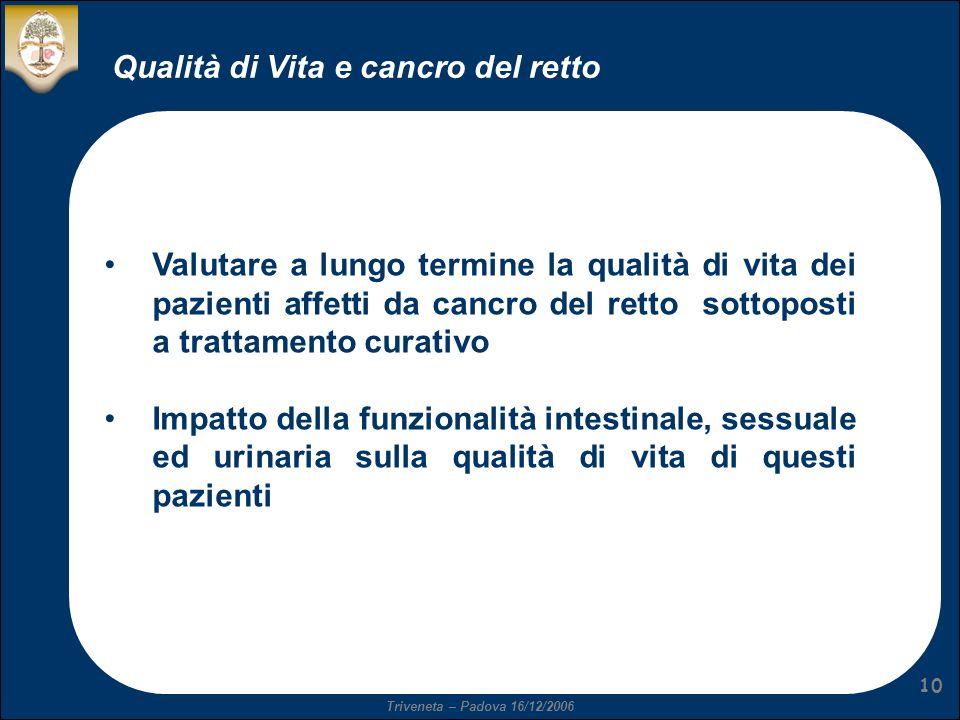 Triveneta – Padova 16/12/2006 10 Qualità di Vita e cancro del retto Valutare a lungo termine la qualità di vita dei pazienti affetti da cancro del ret