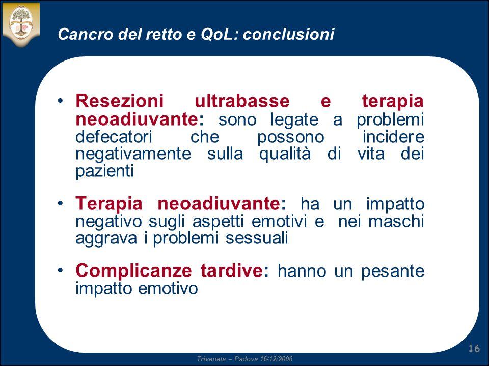 Triveneta – Padova 16/12/2006 16 Cancro del retto e QoL: conclusioni Resezioni ultrabasse e terapia neoadiuvante: sono legate a problemi defecatori ch
