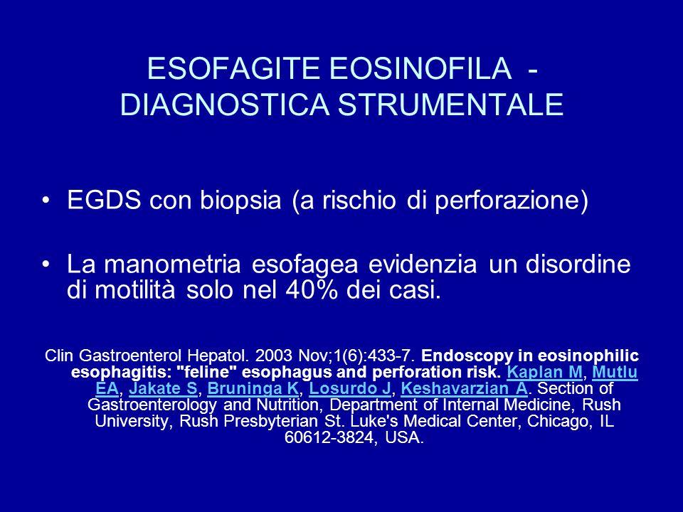 ESOFAGITE EOSINOFILA - DIAGNOSTICA STRUMENTALE EGDS con biopsia (a rischio di perforazione) La manometria esofagea evidenzia un disordine di motilità