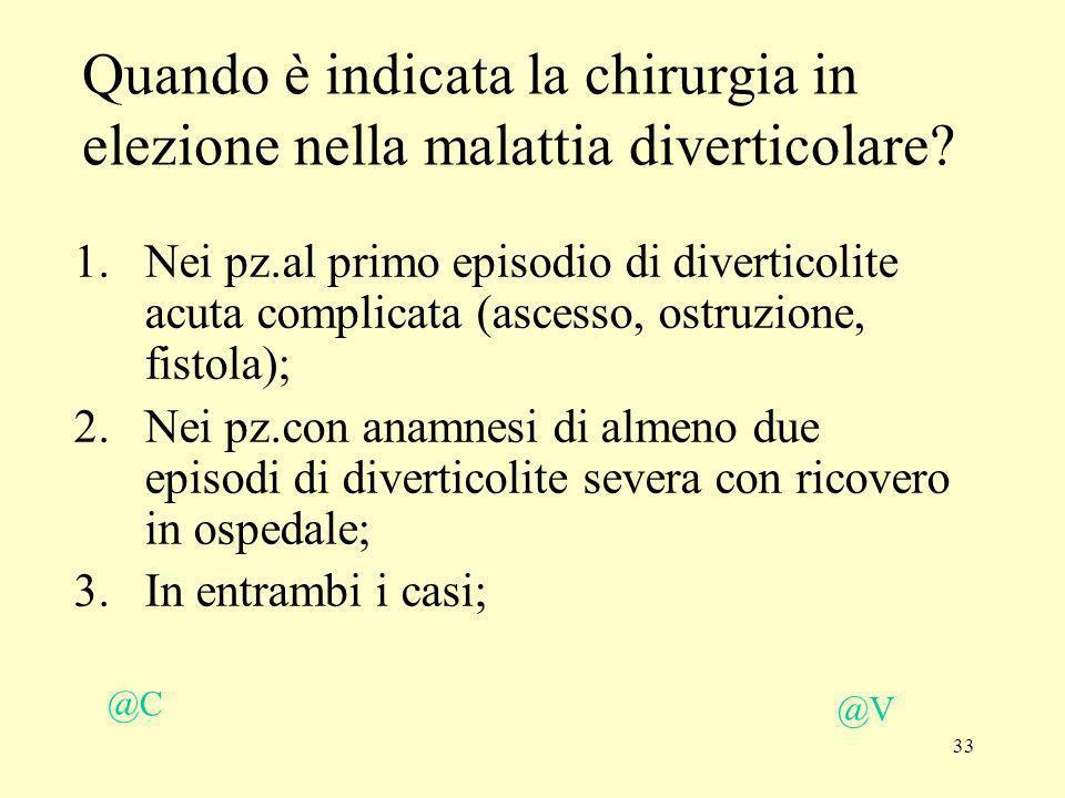 33 @V @C Quando è indicata la chirurgia in elezione nella malattia diverticolare? 1.Nei pz.al primo episodio di diverticolite acuta complicata (ascess