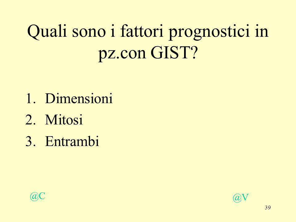 39 @V @C Quali sono i fattori prognostici in pz.con GIST? 1.Dimensioni 2.Mitosi 3.Entrambi