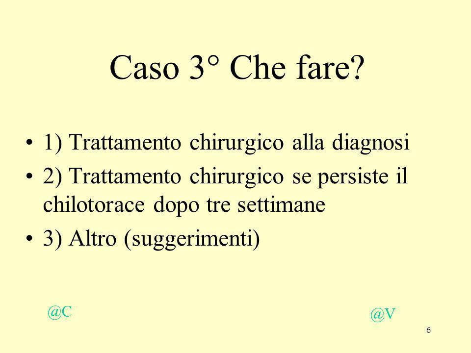 6 Caso 3° Che fare? 1) Trattamento chirurgico alla diagnosi 2) Trattamento chirurgico se persiste il chilotorace dopo tre settimane 3) Altro (suggerim