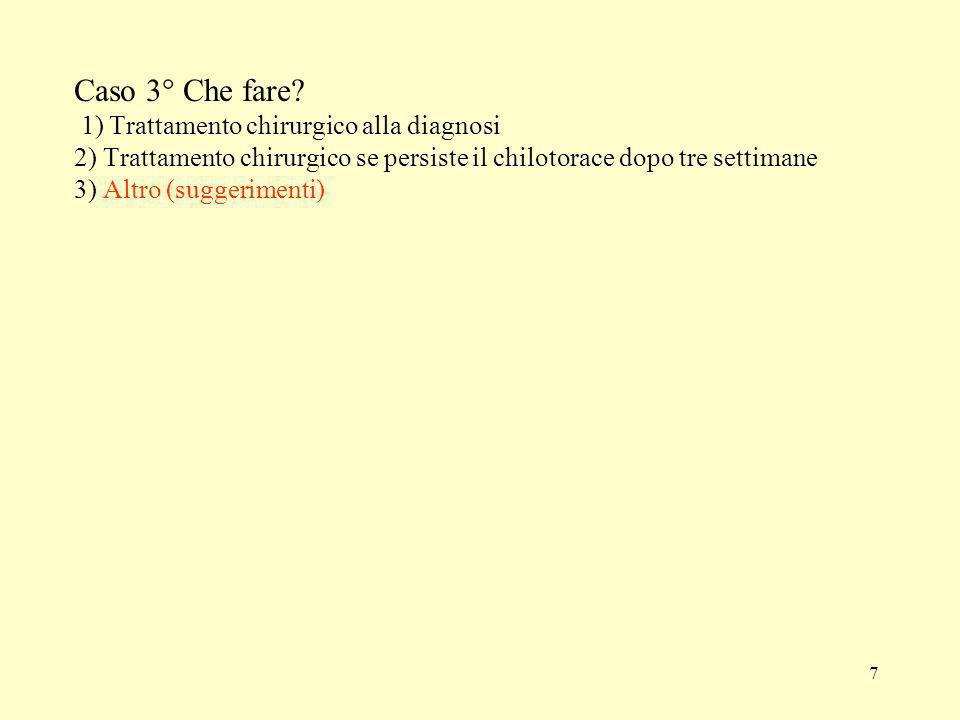 7 Caso 3° Che fare? 1) Trattamento chirurgico alla diagnosi 2) Trattamento chirurgico se persiste il chilotorace dopo tre settimane 3) Altro (suggerim
