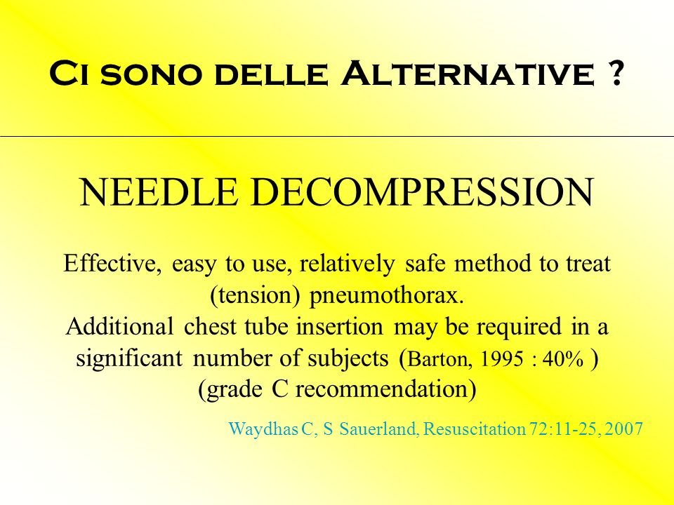 NEEDLE DECOMPRESSION Effective, easy to use, relatively safe method to treat (tension) pneumothorax. Additional chest tube insertion may be required i