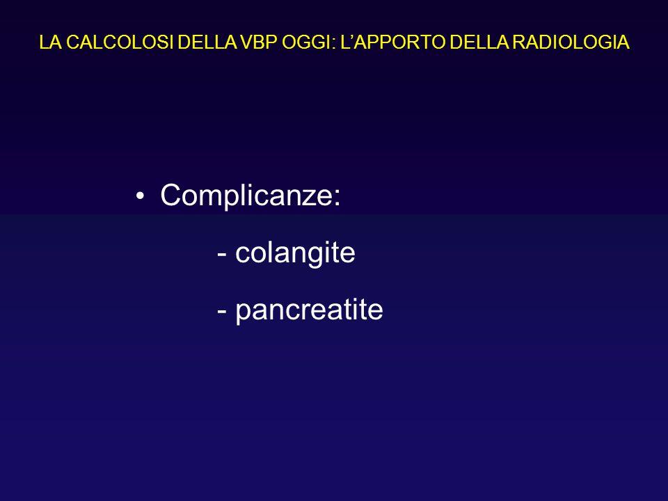 Complicanze: - colangite - pancreatite LA CALCOLOSI DELLA VBP OGGI: LAPPORTO DELLA RADIOLOGIA