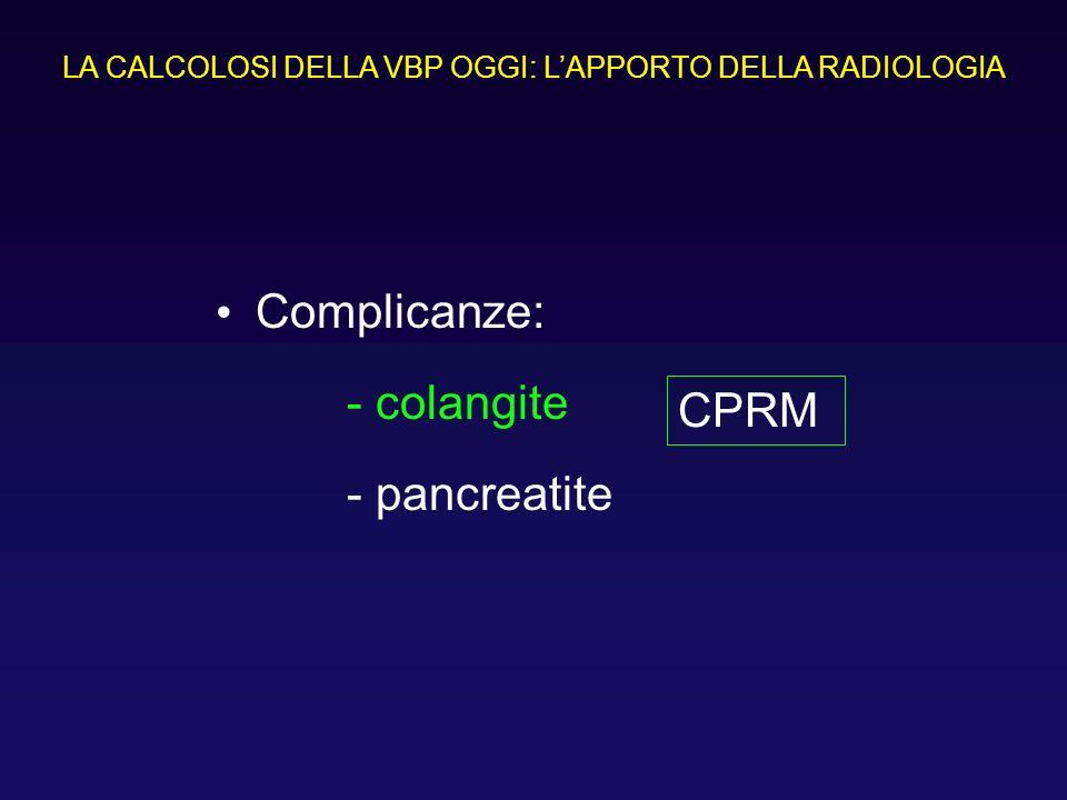 Complicanze: - colangite - pancreatite LA CALCOLOSI DELLA VBP OGGI: LAPPORTO DELLA RADIOLOGIA CPRM
