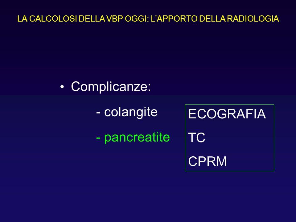 Complicanze: - colangite - pancreatite LA CALCOLOSI DELLA VBP OGGI: LAPPORTO DELLA RADIOLOGIA ECOGRAFIA TC CPRM