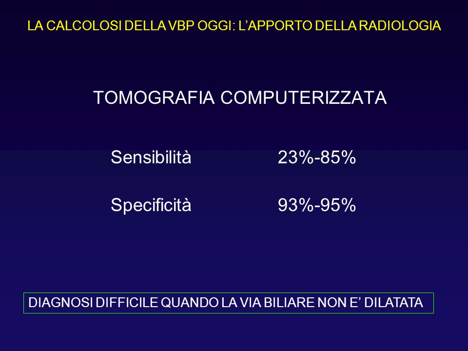 TOMOGRAFIA COMPUTERIZZATA Sensibilità23%-85% Specificità93%-95% LA CALCOLOSI DELLA VBP OGGI: LAPPORTO DELLA RADIOLOGIA DIAGNOSI DIFFICILE QUANDO LA VI