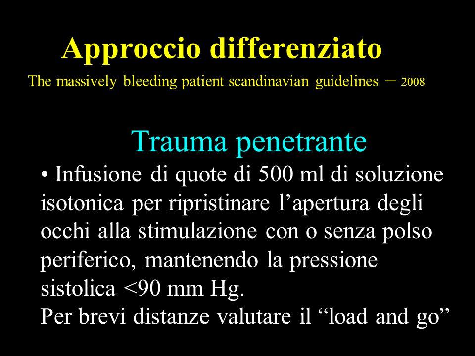 Approccio differenziato The massively bleeding patient scandinavian guidelines – 2008 Trauma penetrante Infusione di quote di 500 ml di soluzione isot