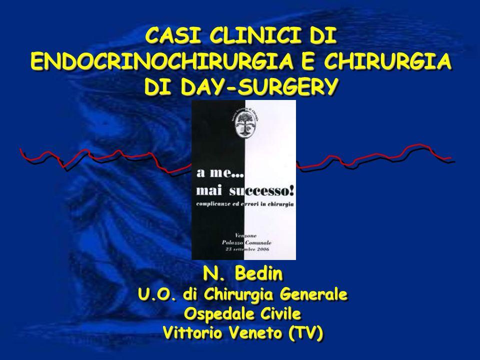 CASI CLINICI DI ENDOCRINOCHIRURGIA E CHIRURGIA DI DAY-SURGERY N. Bedin U.O. di Chirurgia Generale Ospedale Civile Vittorio Veneto (TV) N. Bedin U.O. d