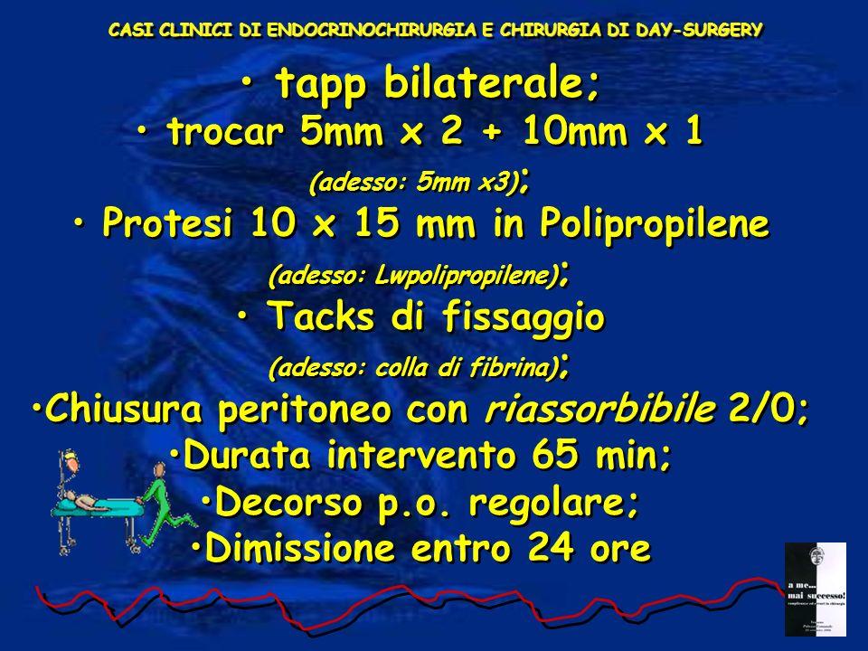 tapp bilaterale; trocar 5mm x 2 + 10mm x 1 (adesso: 5mm x3) ; Protesi 10 x 15 mm in Polipropilene (adesso: Lwpolipropilene) ; Tacks di fissaggio (adesso: colla di fibrina) ; Chiusura peritoneo con riassorbibile 2/0; Durata intervento 65 min; Decorso p.o.