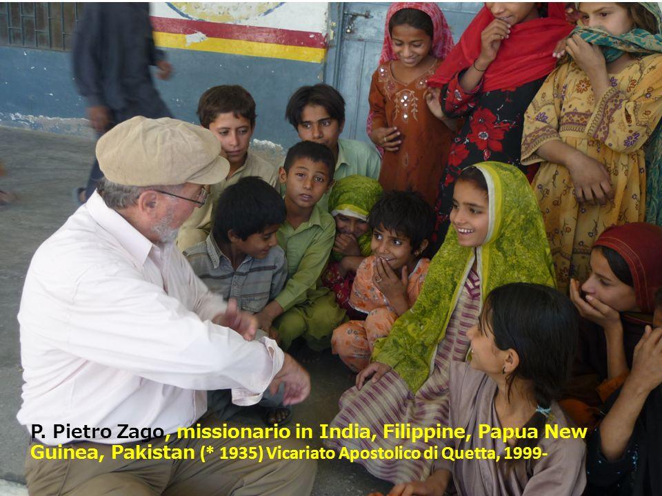 P. Pietro Zago, missionario in India, Filippine, Papua New Guinea, Pakistan (* 1935) Vicariato Apostolico di Quetta, 1999-