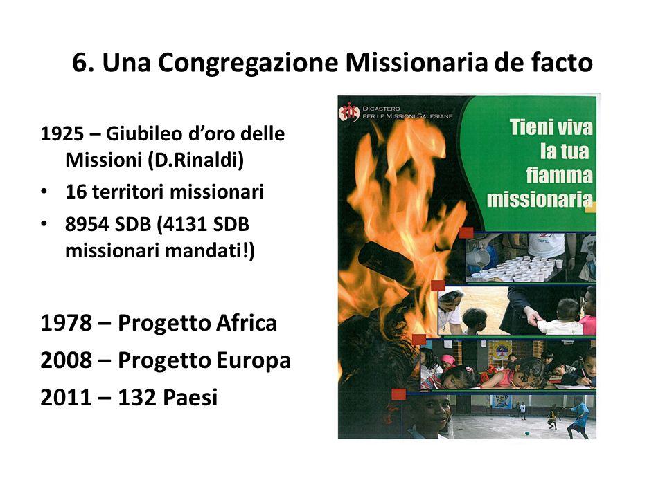 6. Una Congregazione Missionaria de facto 1925 – Giubileo doro delle Missioni (D.Rinaldi) 16 territori missionari 8954 SDB (4131 SDB missionari mandat