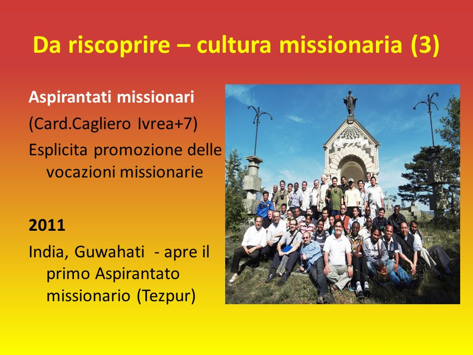 Da riscoprire – cultura missionaria (3) Aspirantati missionari (Card.Cagliero Ivrea+7) Esplicita promozione delle vocazioni missionarie 2011 India, Guwahati - apre il primo Aspirantato missionario (Tezpur)