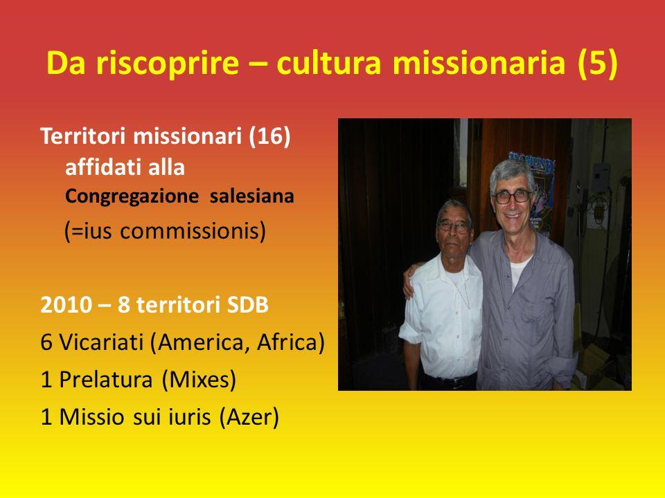 Da riscoprire – cultura missionaria (5) Territori missionari (16) affidati alla Congregazione salesiana (=ius commissionis) 2010 – 8 territori SDB 6 Vicariati (America, Africa) 1 Prelatura (Mixes) 1 Missio sui iuris (Azer)