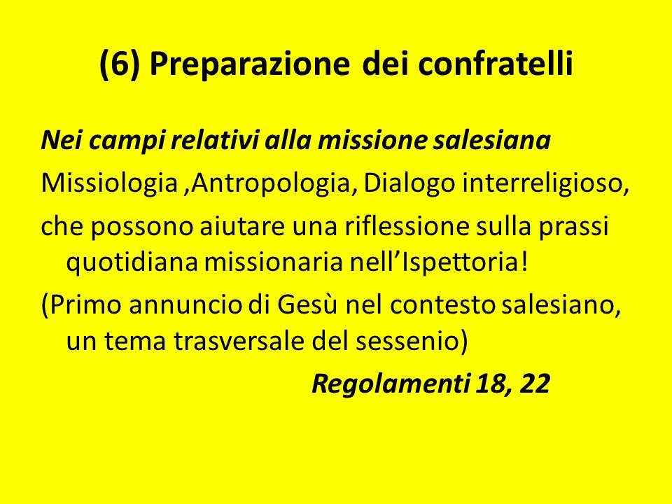 (6) Preparazione dei confratelli Nei campi relativi alla missione salesiana Missiologia,Antropologia, Dialogo interreligioso, che possono aiutare una riflessione sulla prassi quotidiana missionaria nellIspettoria.