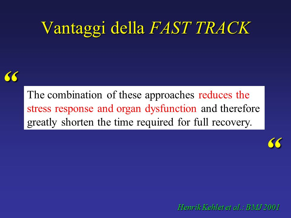 Fast track surgery: indicazioni Fast track surgery: indicazioni Ambulatory or 24 hour surgery Extensive knee and shoulder reconstruction (laparoscopy/endoscopy) Vaginal hysterectomy Gastric fundoplication (laparoscopy/endoscopy) Splenectomy (laparoscopy/endoscopy) Adrenalectomy (laparoscopy/endoscopy) Donor nephrectomy (laparoscopy/endoscopy) Mastectomy Cholecystectomy (laparoscopy/endoscopy) Short stay surgery1 to 4 days Colectomy Total hip and knee replacement Aortic aneurysmectomy Pneumonectomy and lobectomy Radical prostatectomy Peripheral vascular reconstruction Henrik Kehlet et al.: BMJ 2001