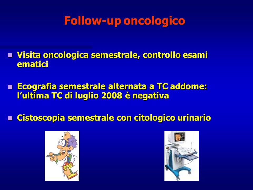 Follow-up oncologico Visita oncologica semestrale, controllo esami ematici Visita oncologica semestrale, controllo esami ematici Ecografia semestrale