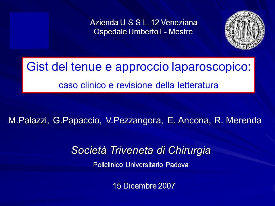 Società Triveneta di Chirurgia Policlinico Universitario Padova 15 Dicembre 2007 Gist del tenue e approccio laparoscopico: caso clinico e revisione de