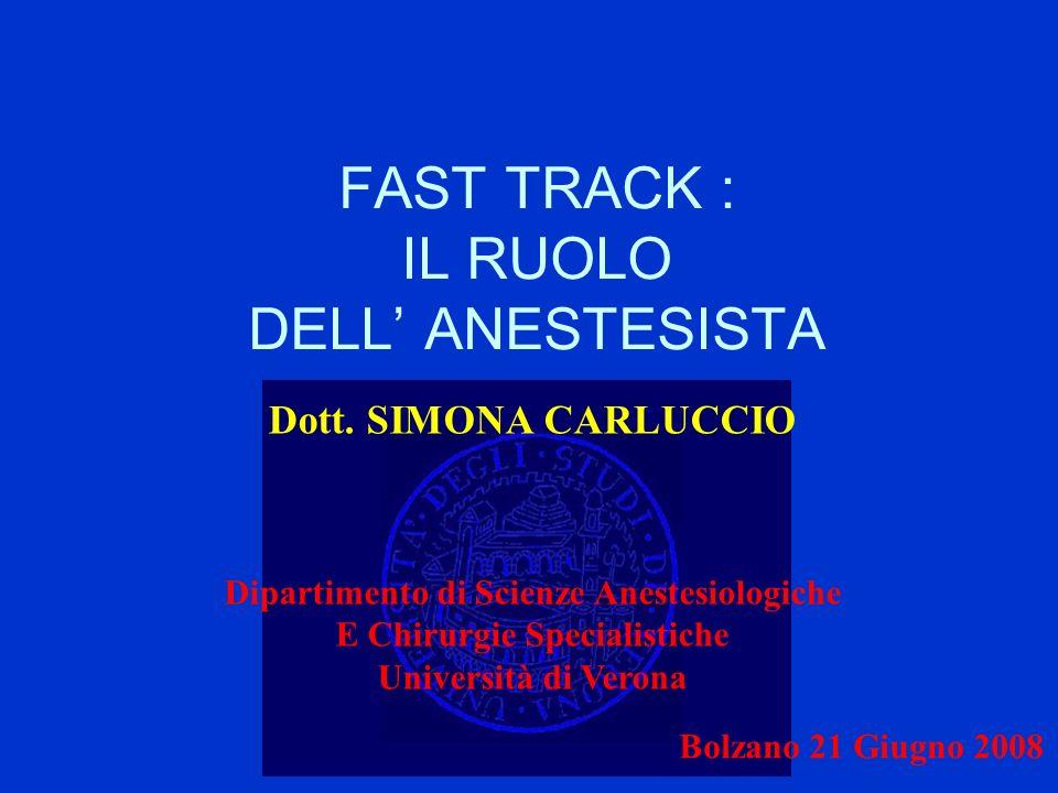 FAST TRACK : IL RUOLO DELL ANESTESISTA Dott. SIMONA CARLUCCIO Dipartimento di Scienze Anestesiologiche E Chirurgie Specialistiche Università di Verona
