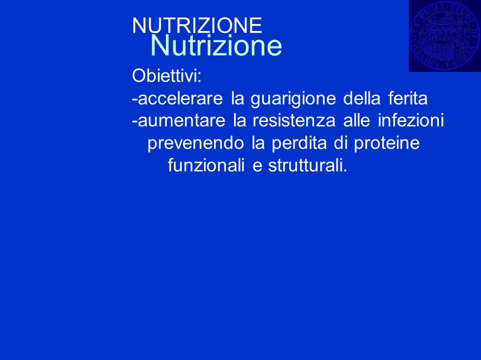 Nutrizione NUTRIZIONE Obiettivi: -accelerare la guarigione della ferita -aumentare la resistenza alle infezioni prevenendo la perdita di proteine funz