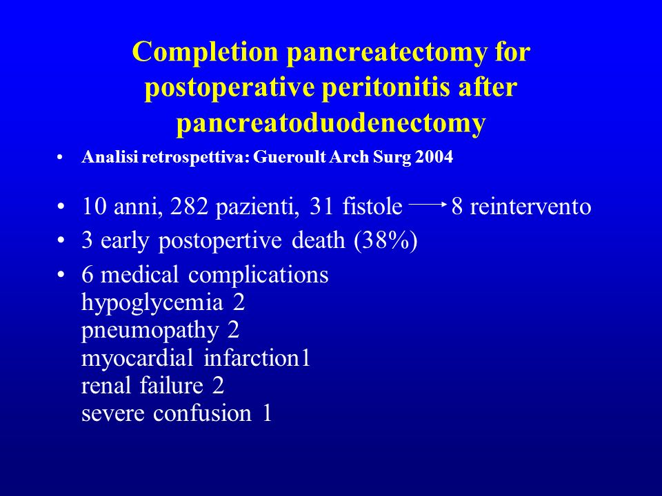 Completion pancreatectomy for postoperative peritonitis after pancreatoduodenectomy Analisi retrospettiva: Gueroult Arch Surg anni, 282 pazienti, 31 fistole 8 reintervento 3 early postopertive death (38%) 6 medical complications hypoglycemia 2 pneumopathy 2 myocardial infarction1 renal failure 2 severe confusion 1
