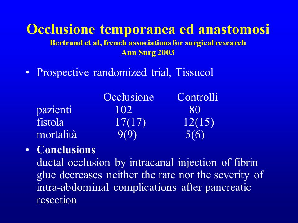 Occlusione temporanea ed anastomosi Bertrand et al, french associations for surgical research Ann Surg 2003 Prospective randomized trial, Tissucol Occlusione Controlli pazienti102 80 fistola17(17) 12(15) mortalità 9(9) 5(6) Conclusions ductal occlusion by intracanal injection of fibrin glue decreases neither the rate nor the severity of intra-abdominal complications after pancreatic resection