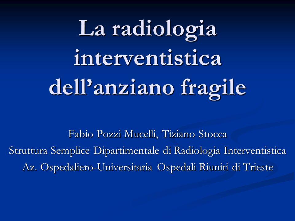 La radiologia interventistica dellanziano fragile Fabio Pozzi Mucelli, Tiziano Stocca Struttura Semplice Dipartimentale di Radiologia Interventistica Az.