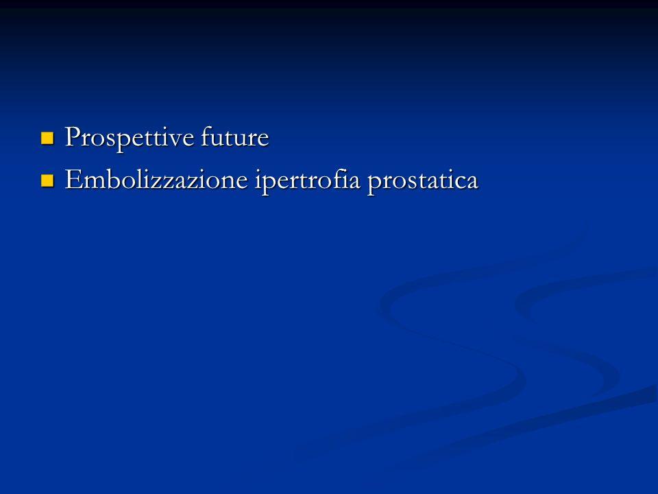 Prospettive future Prospettive future Embolizzazione ipertrofia prostatica Embolizzazione ipertrofia prostatica