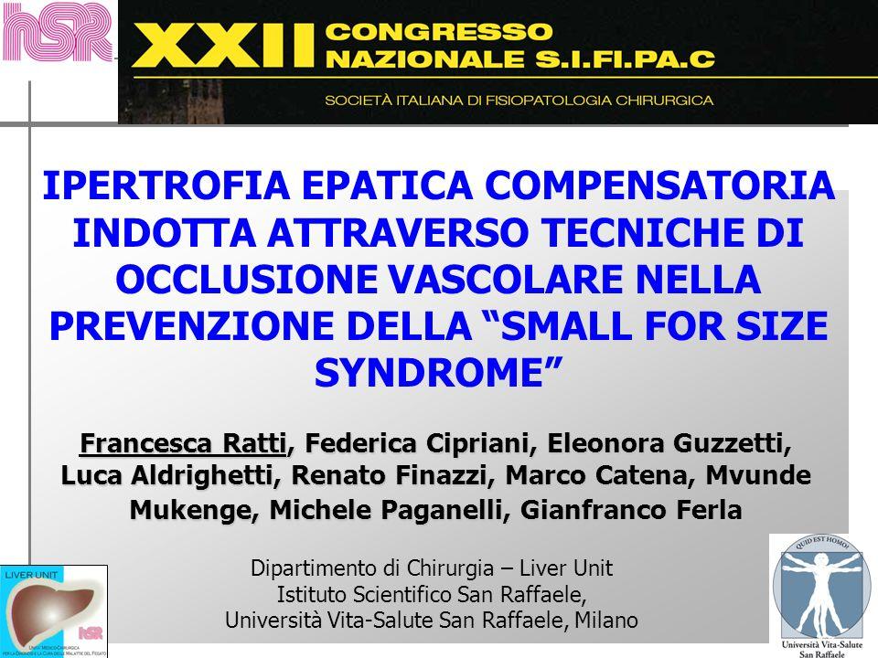IPERTROFIA EPATICA COMPENSATORIA INDOTTA ATTRAVERSO TECNICHE DI OCCLUSIONE VASCOLARE NELLA PREVENZIONE DELLA SMALL FOR SIZE SYNDROME Francesca Ratti,