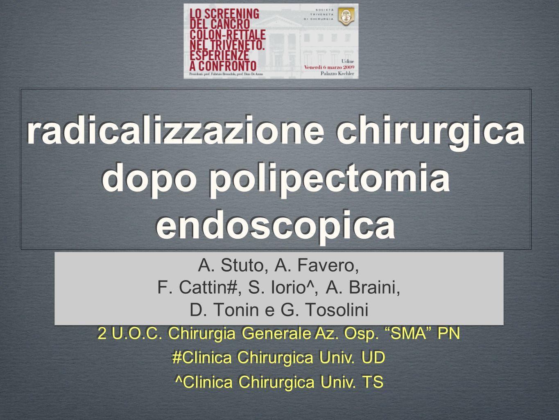 radicalizzazione chirurgica dopo polipectomia endoscopica A. Stuto, A. Favero, F. Cattin#, S. Iorio^, A. Braini, D. Tonin e G. Tosolini A. Stuto, A. F