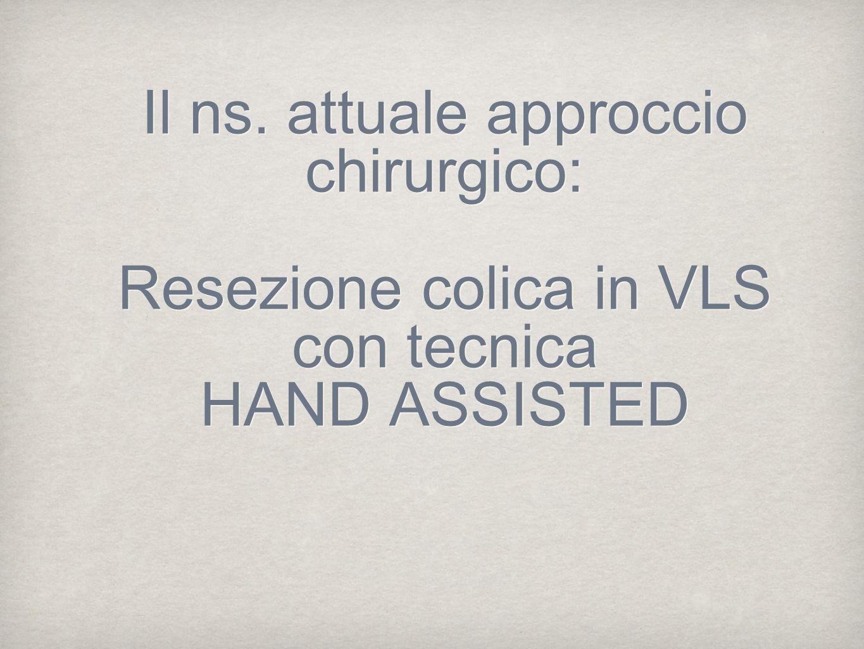 Il ns. attuale approccio chirurgico: Resezione colica in VLS con tecnica HAND ASSISTED