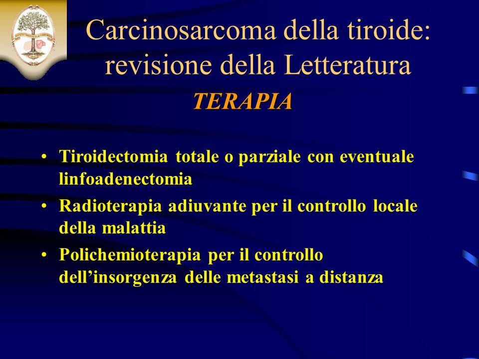 Tiroidectomia totale o parziale con eventuale linfoadenectomia Radioterapia adiuvante per il controllo locale della malattia Polichemioterapia per il controllo dellinsorgenza delle metastasi a distanza TERAPIA Carcinosarcoma della tiroide: revisione della Letteratura
