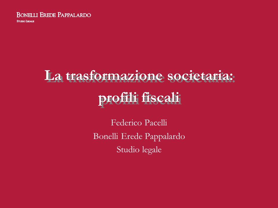 La trasformazione societaria: profili fiscali Federico Pacelli Bonelli Erede Pappalardo Studio legale