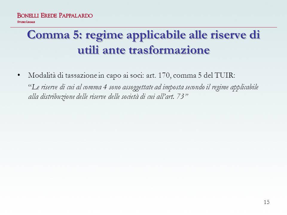 15 Comma 5: regime applicabile alle riserve di utili ante trasformazione Modalità di tassazione in capo ai soci: art.