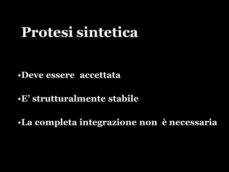 Protesi sintetica Deve essere accettata E strutturalmente stabile La completa integrazione non è necessaria