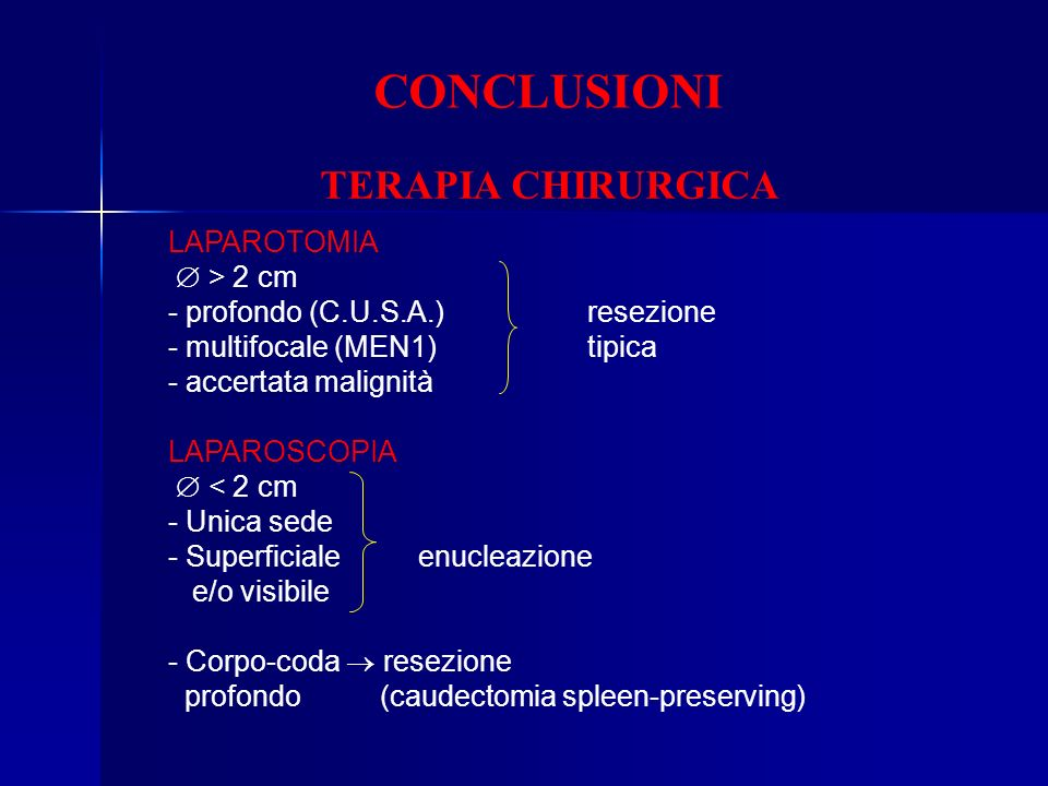 CONCLUSIONI LAPAROTOMIA > 2 cm - profondo (C.U.S.A.)resezione - multifocale (MEN1) tipica - accertata malignità LAPAROSCOPIA < 2 cm - Unica sede - Sup